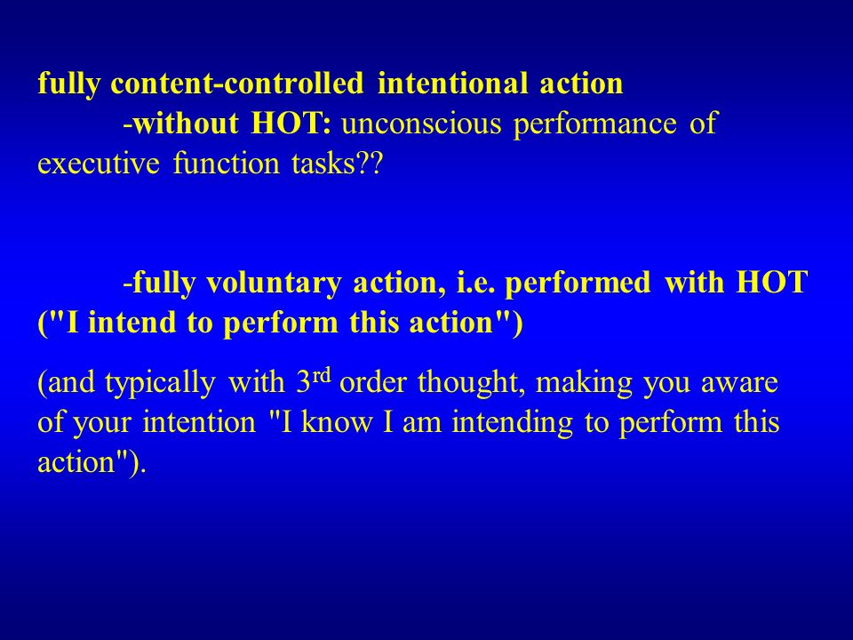 fully content-controlled intentional action -without HOT: unconscious performance of executive function tasks?? -fully voluntary action, i.e. performe