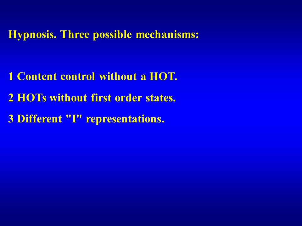 Hypnosis. Three possible mechanisms: 1 Content control without a HOT. 2 HOTs without first order states. 3 Different