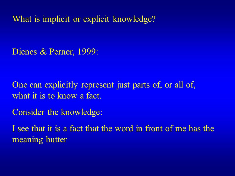 What is implicit or explicit knowledge? Dienes & Perner, 1999: One can explicitly represent just parts of, or all of, what it is to know a fact. Consi