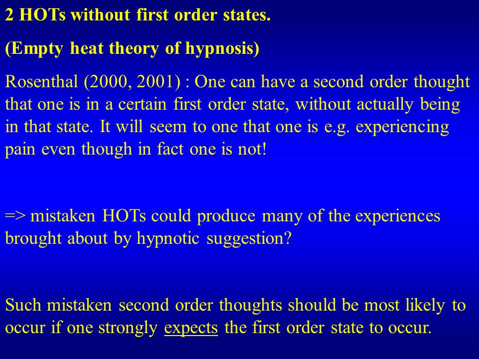 2 HOTs without first order states. (Empty heat theory of hypnosis) Rosenthal (2000, 2001) : One can have a second order thought that one is in a certa