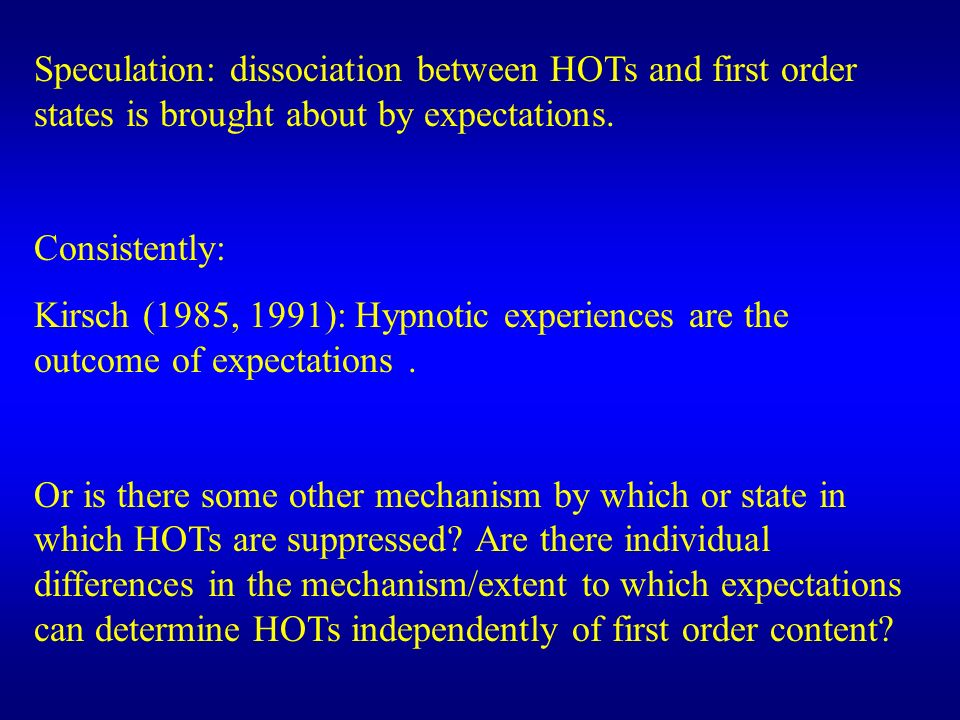 Speculation: dissociation between HOTs and first order states is brought about by expectations. Consistently: Kirsch (1985, 1991): Hypnotic experience