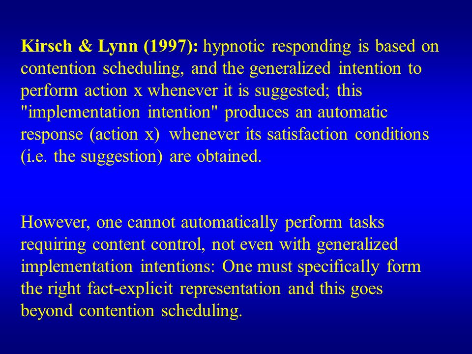 Kirsch & Lynn (1997): hypnotic responding is based on contention scheduling, and the generalized intention to perform action x whenever it is suggeste
