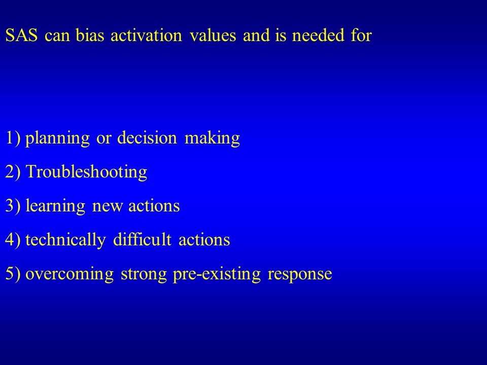 SAS can bias activation values and is needed for 1) planning or decision making 2) Troubleshooting 3) learning new actions 4) technically difficult ac