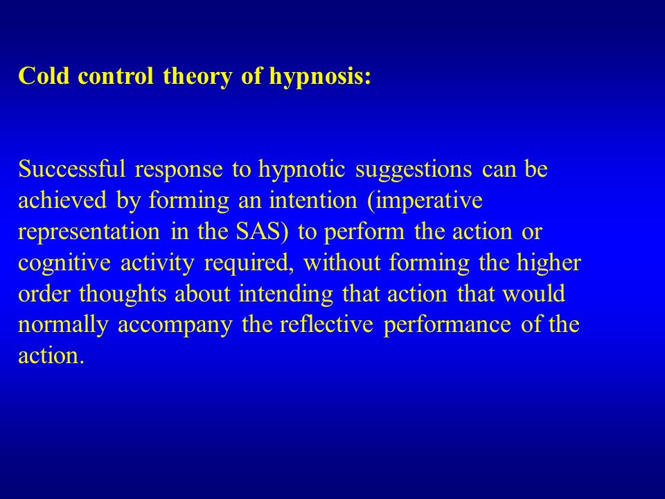 Cold control theory of hypnosis: Successful response to hypnotic suggestions can be achieved by forming an intention (imperative representation in the SAS) to perform the action or cognitive activity required, without forming the higher order thoughts about intending that action that would normally accompany the reflective performance of the action.