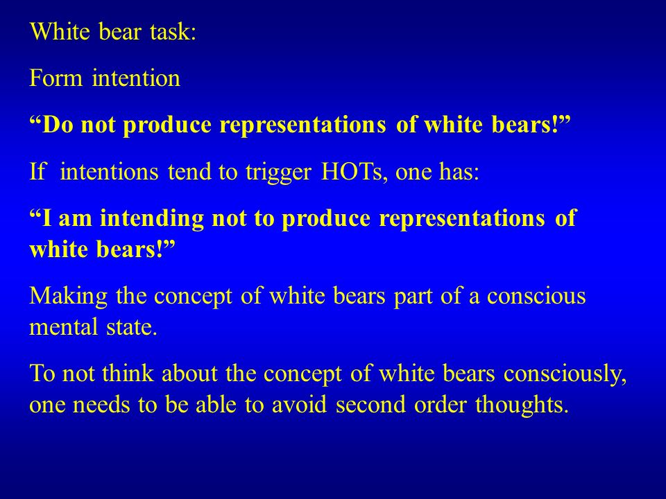White bear task: Form intention Do not produce representations of white bears! If intentions tend to trigger HOTs, one has: I am intending not to prod