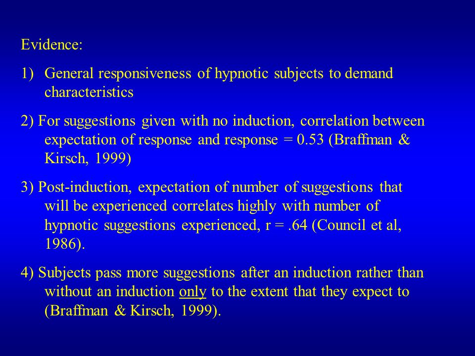 Evidence: 1)General responsiveness of hypnotic subjects to demand characteristics 2) For suggestions given with no induction, correlation between expectation of response and response = 0.53 (Braffman & Kirsch, 1999) 3) Post-induction, expectation of number of suggestions that will be experienced correlates highly with number of hypnotic suggestions experienced, r =.64 (Council et al, 1986).