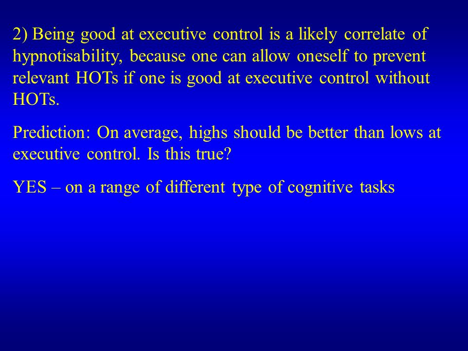 2) Being good at executive control is a likely correlate of hypnotisability, because one can allow oneself to prevent relevant HOTs if one is good at