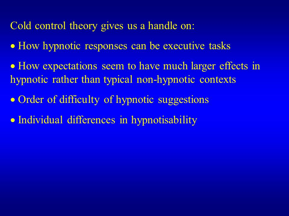 Cold control theory gives us a handle on: How hypnotic responses can be executive tasks How expectations seem to have much larger effects in hypnotic