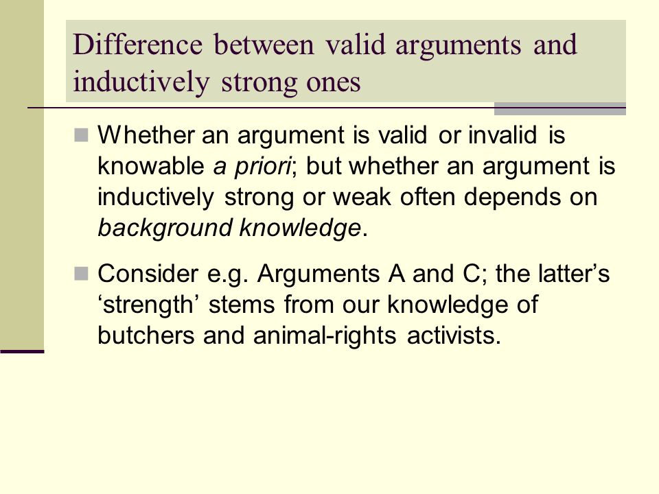 Difference between valid arguments and inductively strong ones Whether an argument is valid or invalid is knowable a priori; but whether an argument i