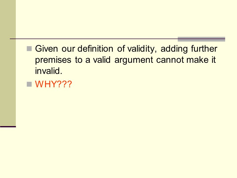 Given our definition of validity, adding further premises to a valid argument cannot make it invalid. WHY???