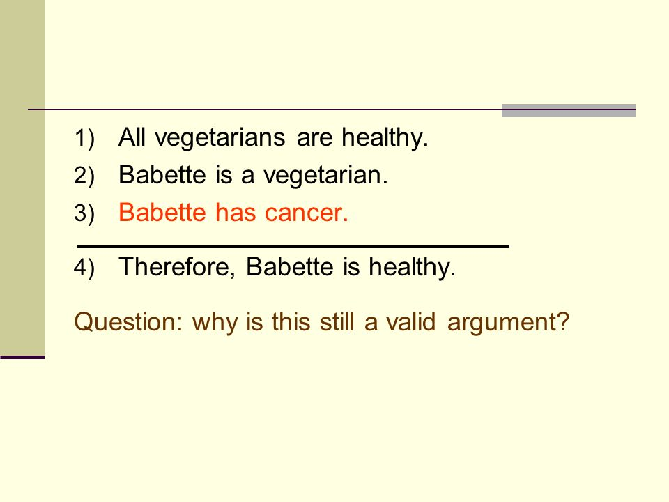 1) All vegetarians are healthy. 2) Babette is a vegetarian. 3) Babette has cancer. 4) Therefore, Babette is healthy. Question: why is this still a val