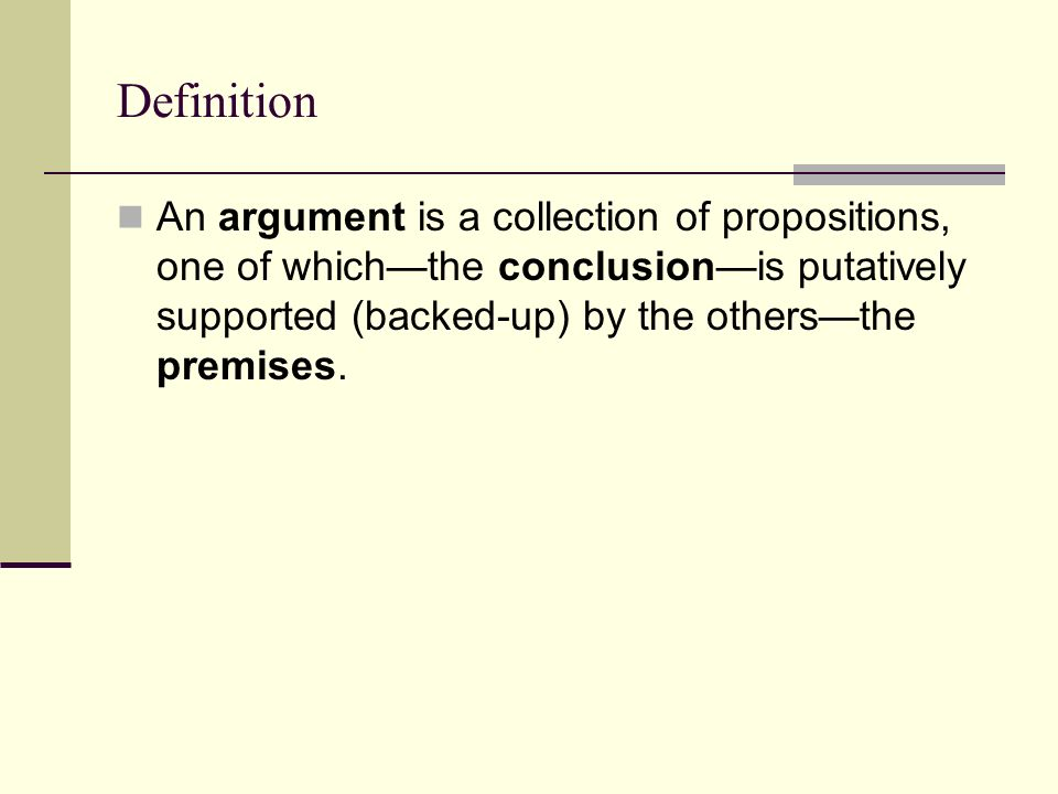 Definition An argument is a collection of propositions, one of whichthe conclusionis putatively supported (backed-up) by the othersthe premises.