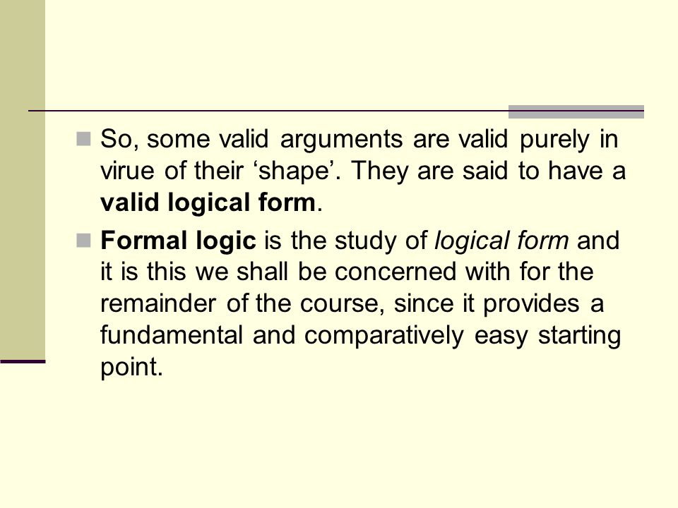 So, some valid arguments are valid purely in virue of their shape. They are said to have a valid logical form. Formal logic is the study of logical fo