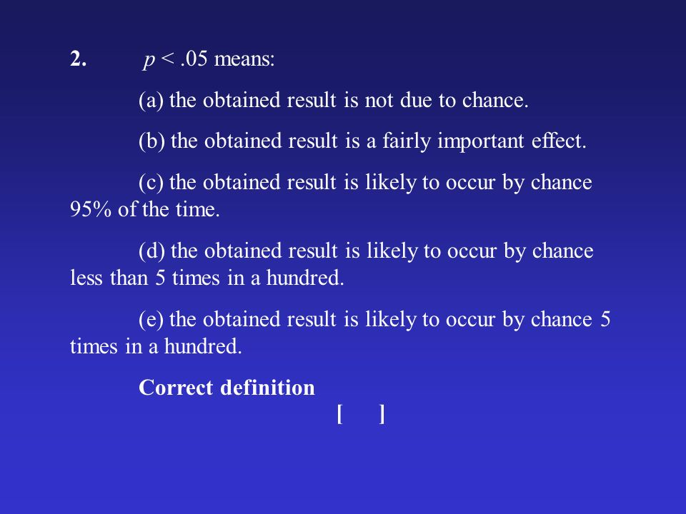 2. p <.05 means: (a) the obtained result is not due to chance. (b) the obtained result is a fairly important effect. (c) the obtained result is likely