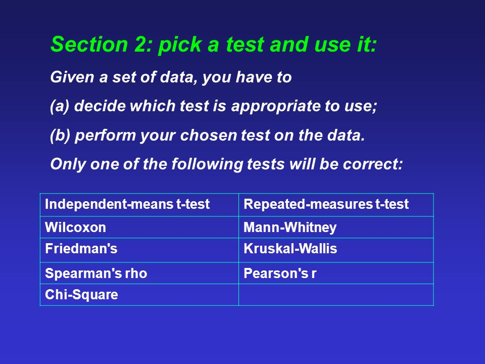 Section 2: pick a test and use it: Given a set of data, you have to (a) decide which test is appropriate to use; (b) perform your chosen test on the data.