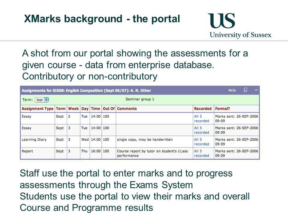 XMarks background - the portal Staff use the portal to enter marks and to progress assessments through the Exams System Students use the portal to view their marks and overall Course and Programme results A shot from our portal showing the assessments for a given course - data from enterprise database.