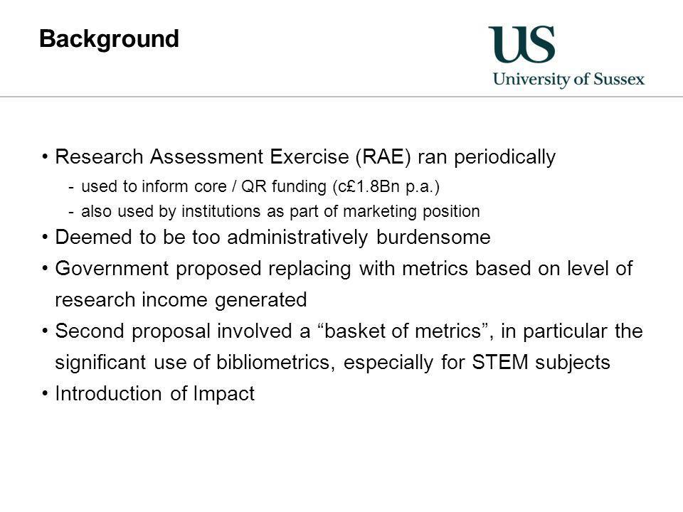 Background Research Assessment Exercise (RAE) ran periodically -used to inform core / QR funding (c£1.8Bn p.a.) -also used by institutions as part of marketing position Deemed to be too administratively burdensome Government proposed replacing with metrics based on level of research income generated Second proposal involved a basket of metrics, in particular the significant use of bibliometrics, especially for STEM subjects Introduction of Impact