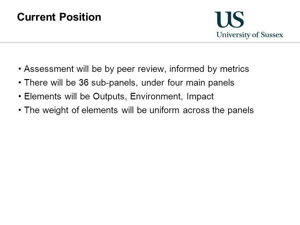 Current Position Assessment will be by peer review, informed by metrics There will be 36 sub-panels, under four main panels Elements will be Outputs, Environment, Impact The weight of elements will be uniform across the panels