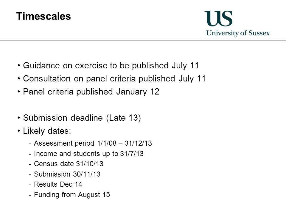 Timescales Guidance on exercise to be published July 11 Consultation on panel criteria published July 11 Panel criteria published January 12 Submission deadline (Late 13) Likely dates: -Assessment period 1/1/08 – 31/12/13 -Income and students up to 31/7/13 -Census date 31/10/13 -Submission 30/11/13 -Results Dec 14 -Funding from August 15