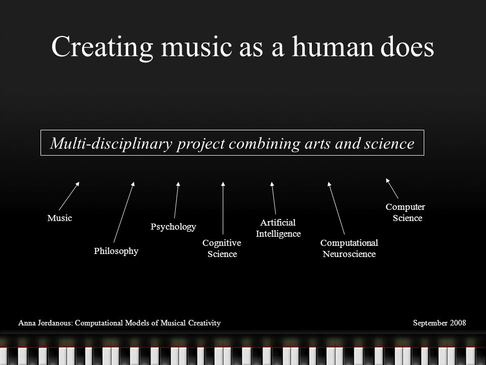 Creating music as a human does September 2008Anna Jordanous: Computational Models of Musical Creativity Multi-disciplinary project combining arts and science Music Philosophy Psychology Cognitive Science Artificial Intelligence Computational Neuroscience Computer Science