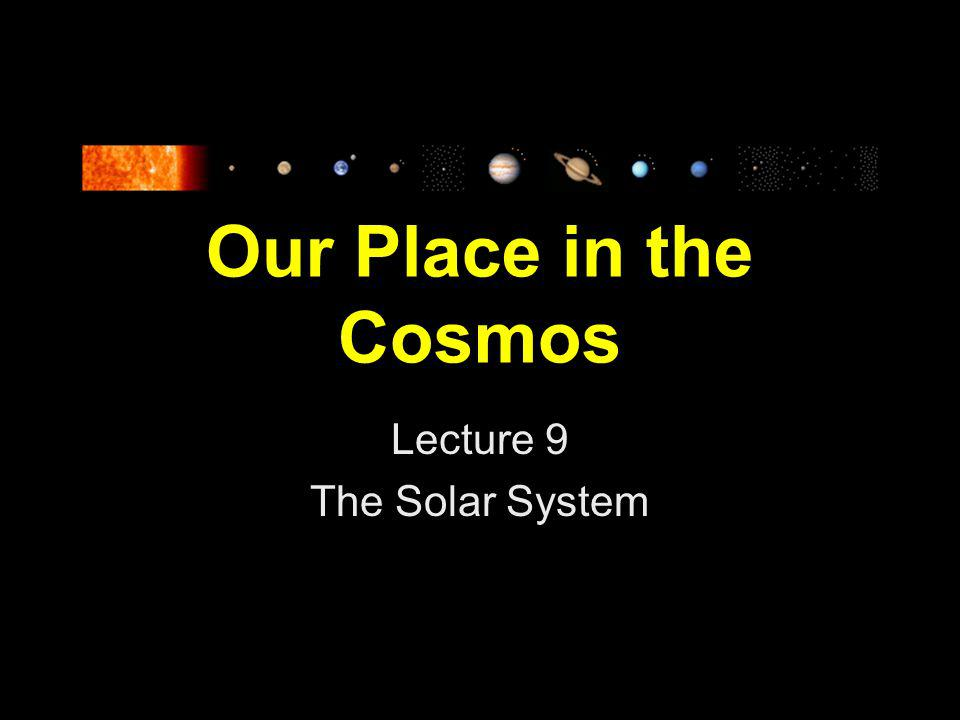 Our Place in the Cosmos Lecture 9 The Solar System