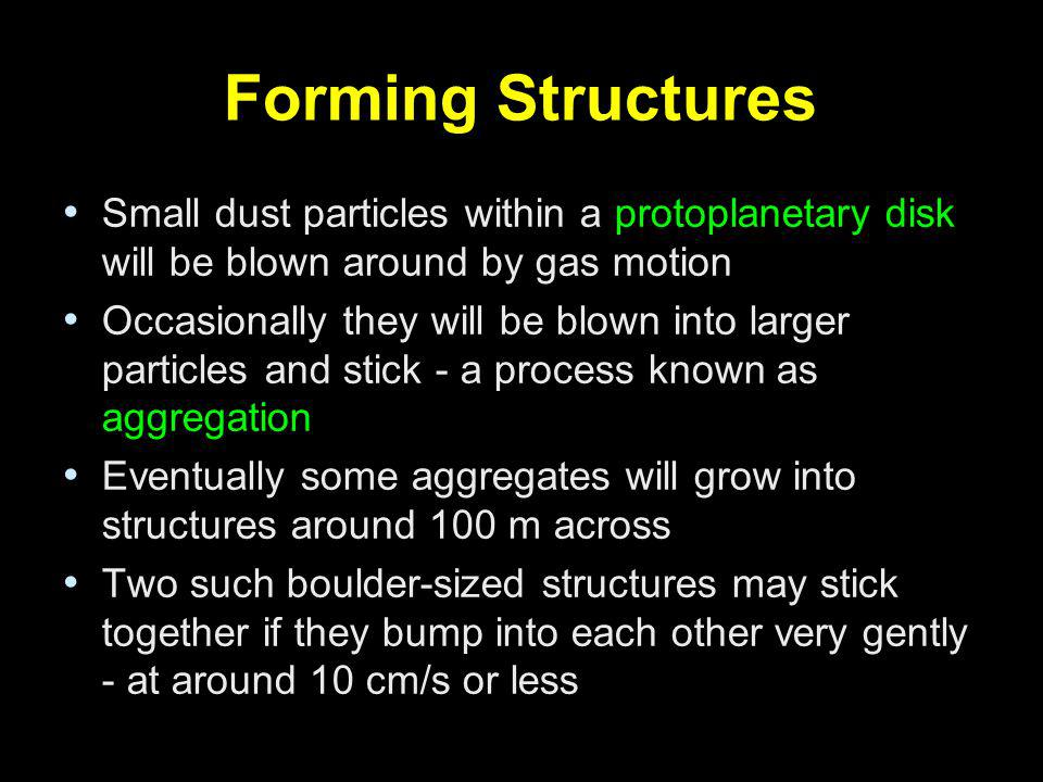 Forming Structures Small dust particles within a protoplanetary disk will be blown around by gas motion Occasionally they will be blown into larger pa