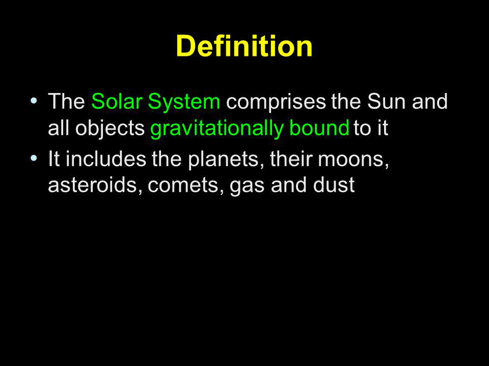 Definition The Solar System comprises the Sun and all objects gravitationally bound to it It includes the planets, their moons, asteroids, comets, gas
