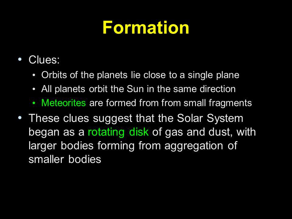 Formation Clues: Orbits of the planets lie close to a single plane All planets orbit the Sun in the same direction Meteorites are formed from from sma