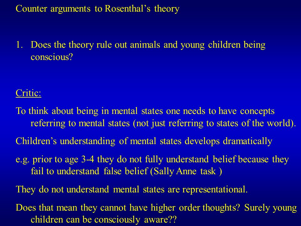 Counter arguments to Rosenthals theory 1.Does the theory rule out animals and young children being conscious? Critic: To think about being in mental s
