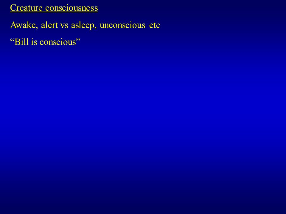 Creature consciousness Awake, alert vs asleep, unconscious etc Bill is conscious
