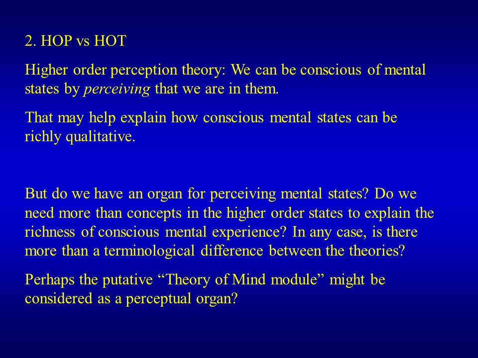 2. HOP vs HOT Higher order perception theory: We can be conscious of mental states by perceiving that we are in them. That may help explain how consci
