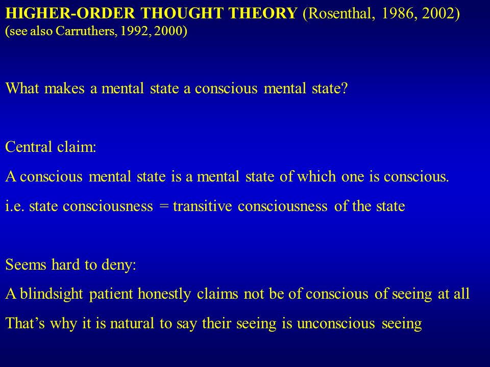 HIGHER-ORDER THOUGHT THEORY (Rosenthal, 1986, 2002) (see also Carruthers, 1992, 2000) What makes a mental state a conscious mental state.