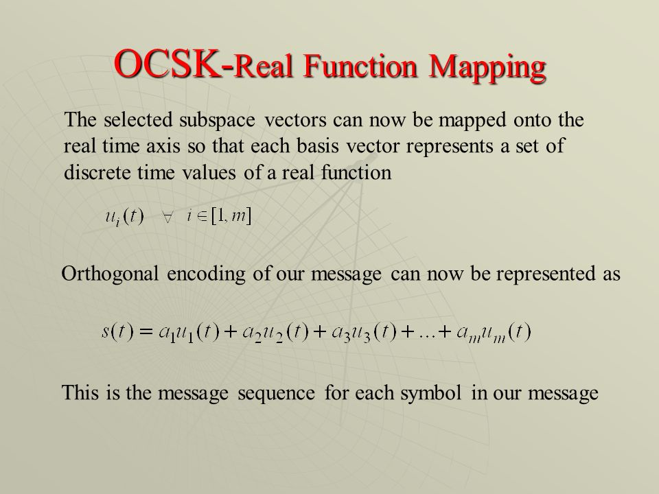 OCSK- Real Function Mapping The selected subspace vectors can now be mapped onto the real time axis so that each basis vector represents a set of discrete time values of a real function Orthogonal encoding of our message can now be represented as This is the message sequence for each symbol in our message