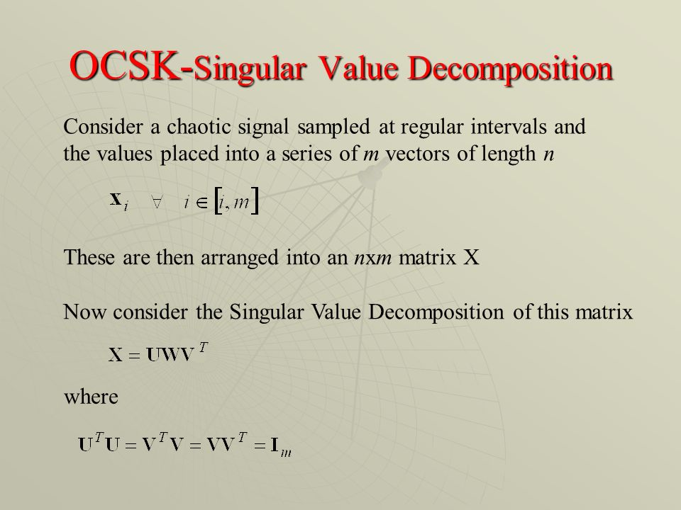 OCSK- Singular Value Decomposition Consider a chaotic signal sampled at regular intervals and the values placed into a series of m vectors of length n These are then arranged into an nxm matrix X Now consider the Singular Value Decomposition of this matrix where