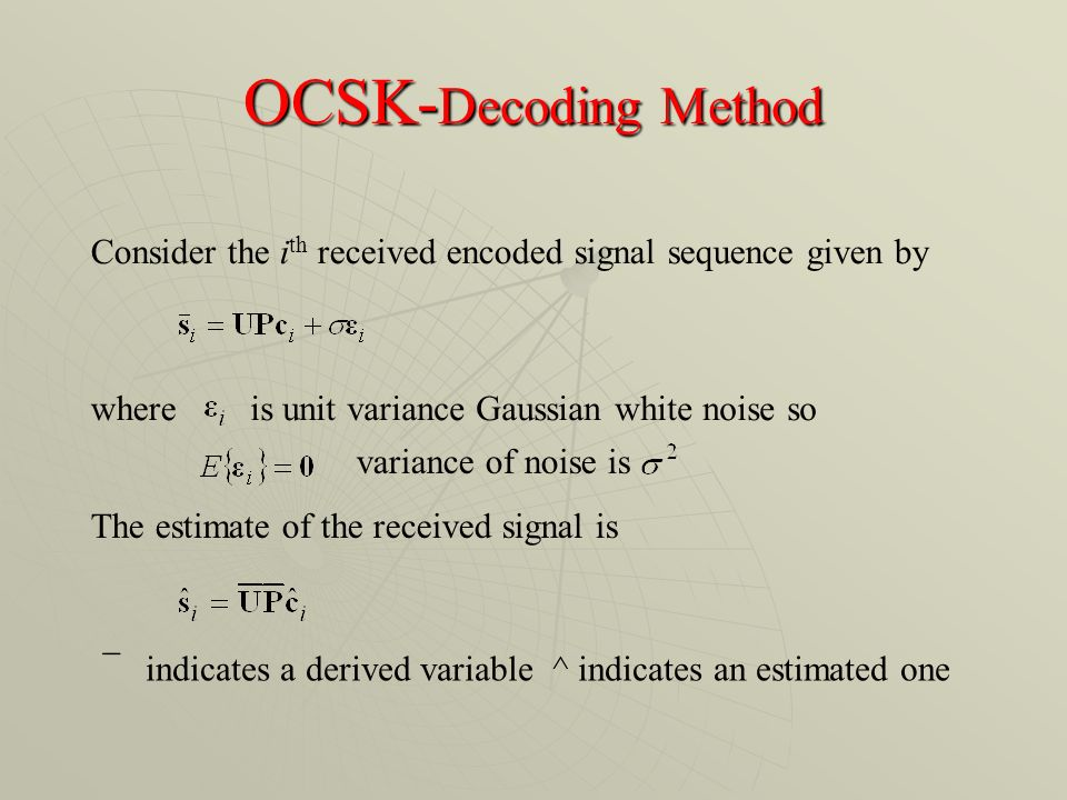 OCSK- Decoding Method Consider the i th received encoded signal sequence given by whereis unit variance Gaussian white noise so variance of noise is The estimate of the received signal is indicates a derived variable ^ indicates an estimated one