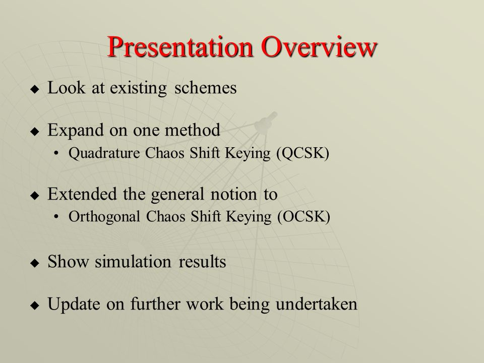 Presentation Overview Look at existing schemes Expand on one method Quadrature Chaos Shift Keying (QCSK) Extended the general notion to Orthogonal Chaos Shift Keying (OCSK) Show simulation results Update on further work being undertaken