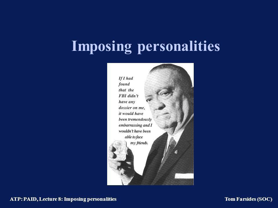 ATP: PAID, Lecture 8: Imposing personalities Tom Farsides (SOC) Imposing personalities