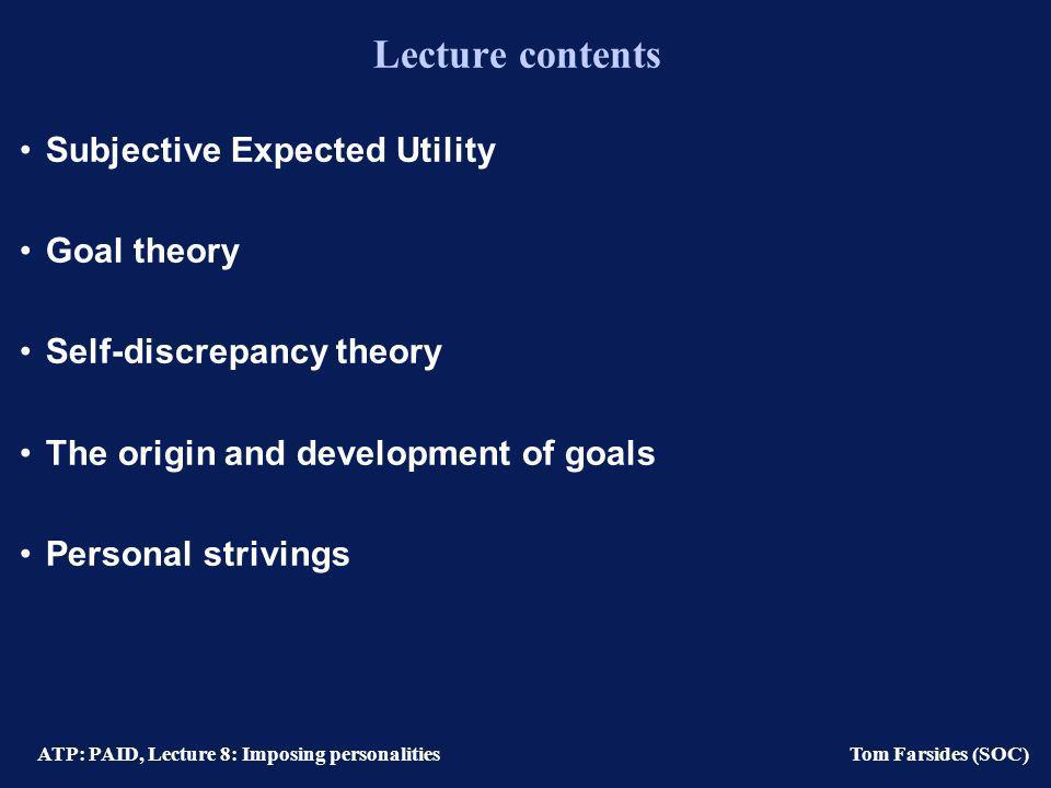 ATP: PAID, Lecture 8: Imposing personalities Tom Farsides (SOC) Lecture contents Subjective Expected Utility Goal theory Self-discrepancy theory The origin and development of goals Personal strivings