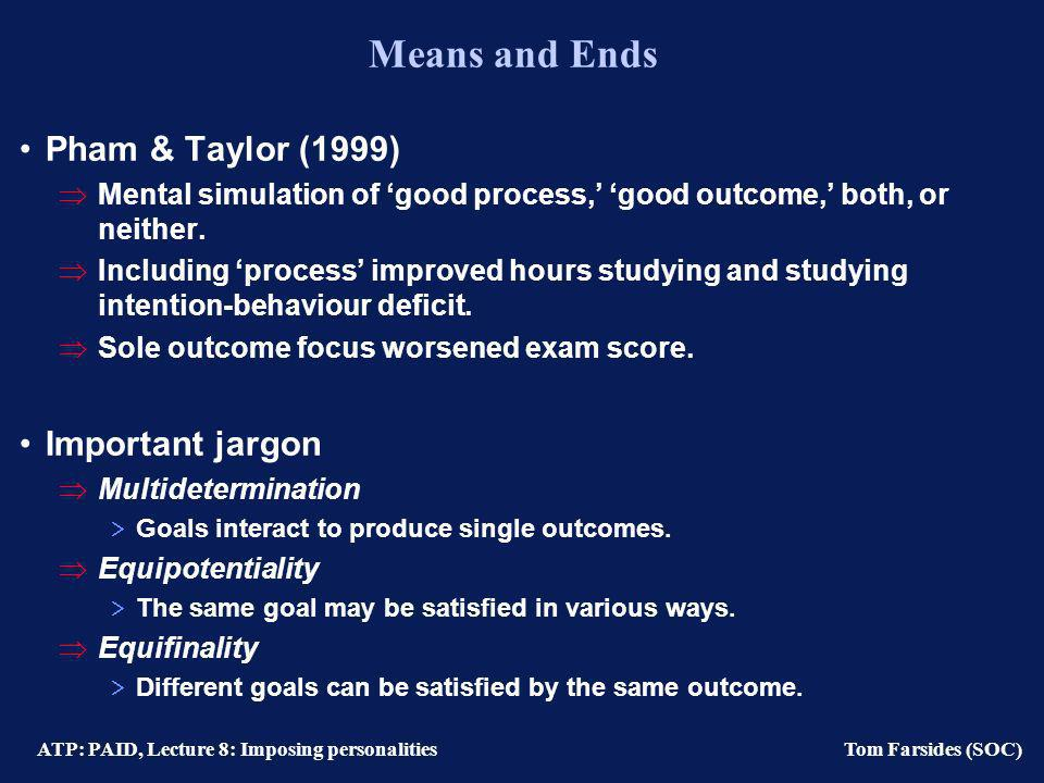 ATP: PAID, Lecture 8: Imposing personalities Tom Farsides (SOC) Means and Ends Pham & Taylor (1999) Mental simulation of good process, good outcome, both, or neither.