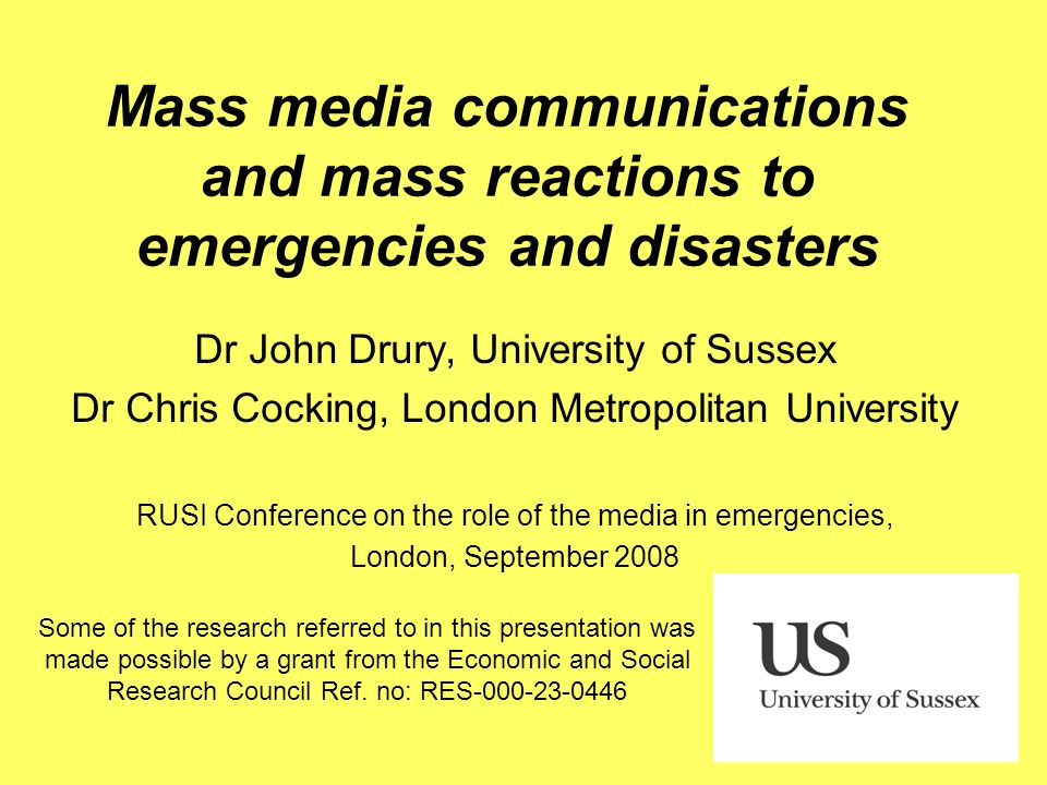 Mass media communications and mass reactions to emergencies and disasters Dr John Drury, University of Sussex Dr Chris Cocking, London Metropolitan Un