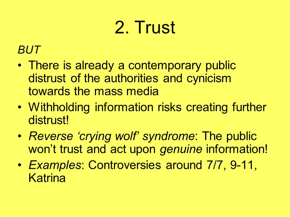 2. Trust BUT There is already a contemporary public distrust of the authorities and cynicism towards the mass media Withholding information risks crea