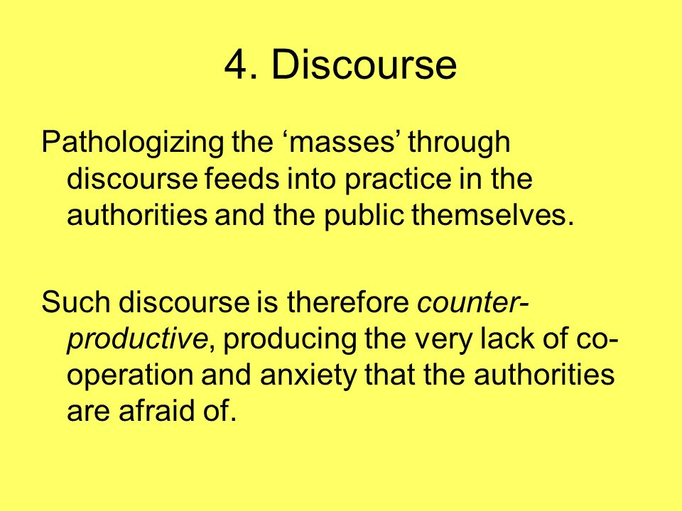 4. Discourse Pathologizing the masses through discourse feeds into practice in the authorities and the public themselves. Such discourse is therefore