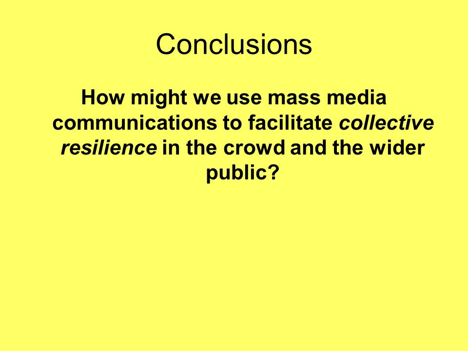 Conclusions How might we use mass media communications to facilitate collective resilience in the crowd and the wider public?