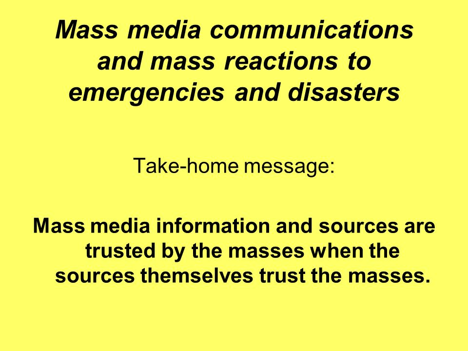 Mass media communications and mass reactions to emergencies and disasters Take-home message: Mass media information and sources are trusted by the mas