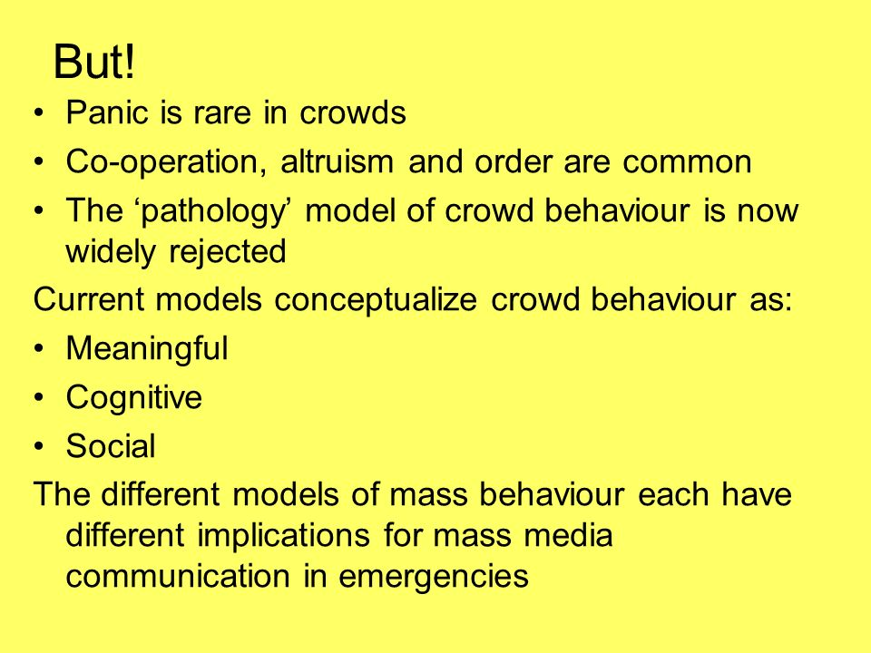 But! Panic is rare in crowds Co-operation, altruism and order are common The pathology model of crowd behaviour is now widely rejected Current models