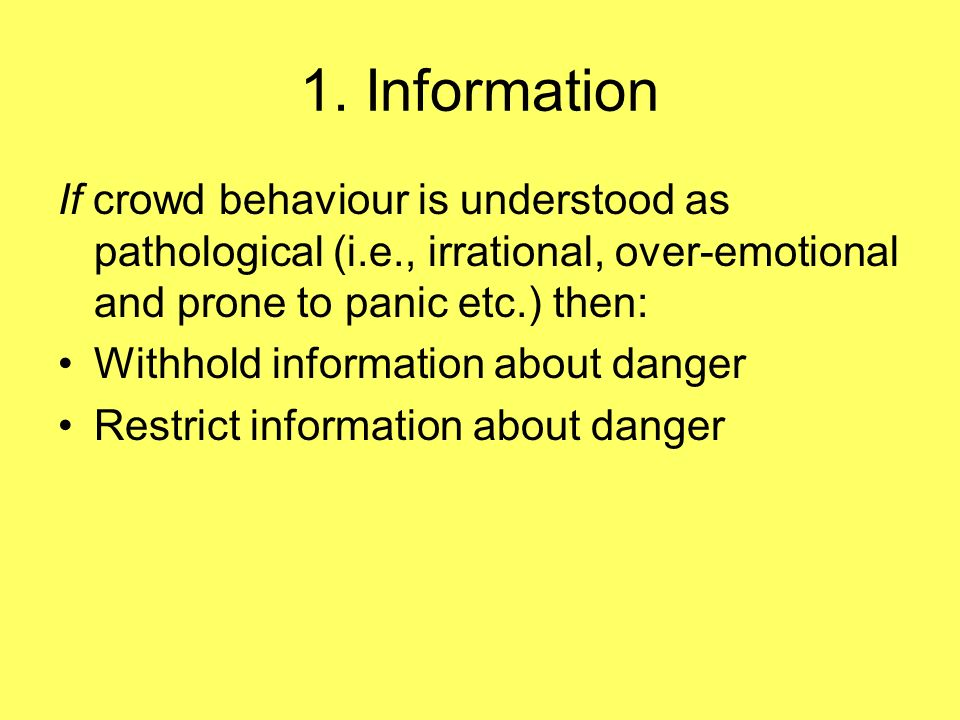 1. Information If crowd behaviour is understood as pathological (i.e., irrational, over-emotional and prone to panic etc.) then: Withhold information