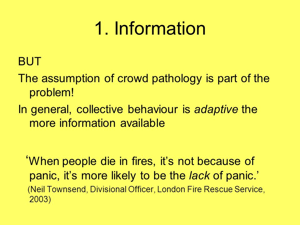 1. Information BUT The assumption of crowd pathology is part of the problem! In general, collective behaviour is adaptive the more information availab
