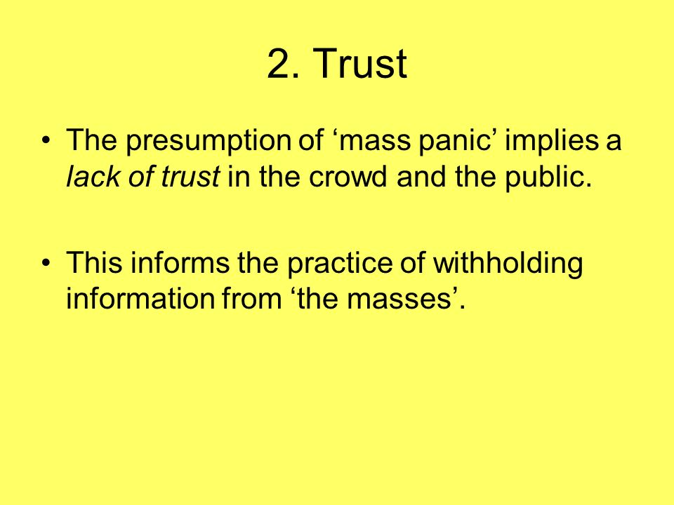 2. Trust The presumption of mass panic implies a lack of trust in the crowd and the public. This informs the practice of withholding information from