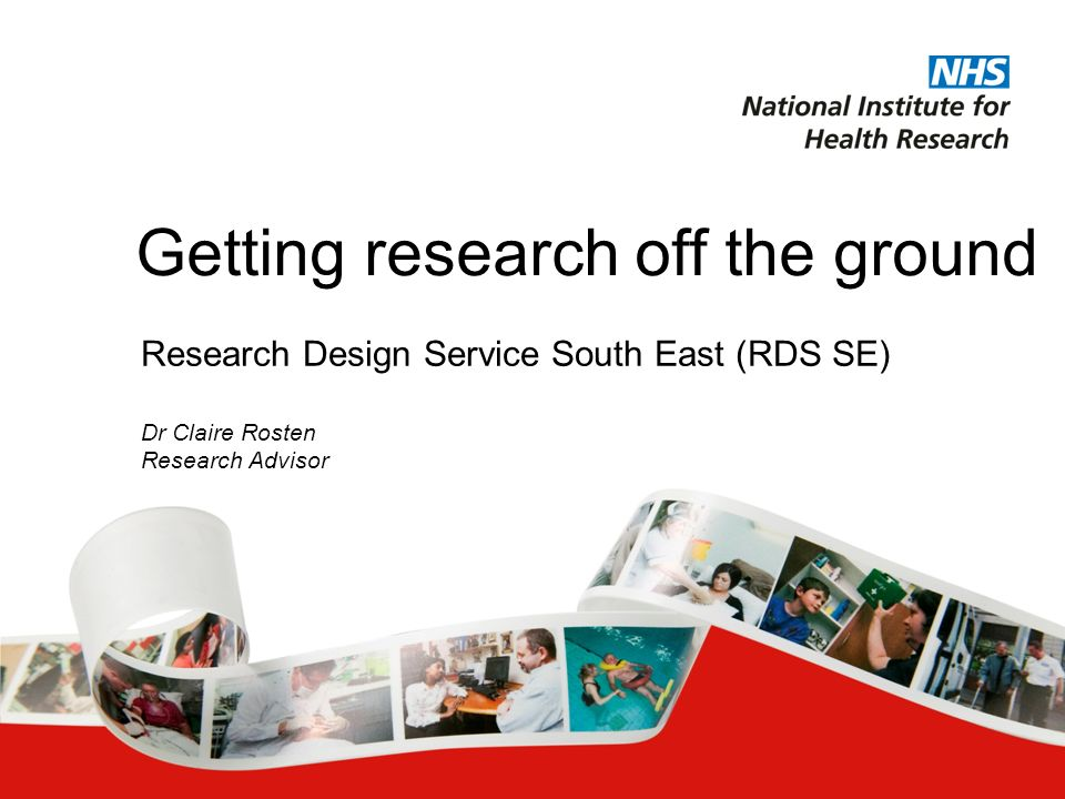 Research Design Service South East (RDS SE) Dr Claire Rosten Research Advisor Getting research off the ground