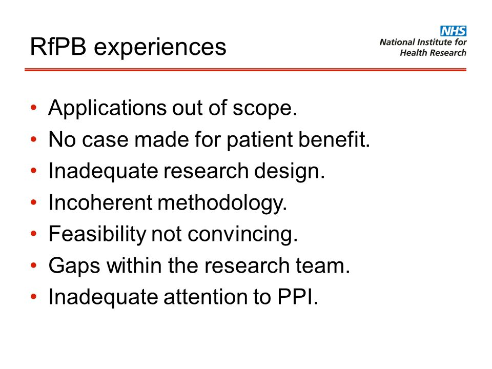 RfPB experiences Applications out of scope. No case made for patient benefit. Inadequate research design. Incoherent methodology. Feasibility not conv